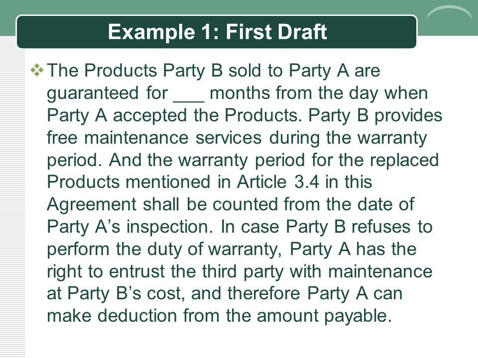 Example 1: Original Chinese  乙方为出售给甲方的产品提供 个月的保修服务, 自甲方签收该产品后起算。在保修期内,乙方对 该等产品提供免费维修服务。对按本合同第三条 第四款约定更换的产品,保修期自乙方提供更换 后的产品并通过甲方验收后起算。若乙方不履行 保修义务的,甲方有权委托第三方进行维修,相 应的费用由乙方承担,并有权从应付乙方的货款 中扣除。