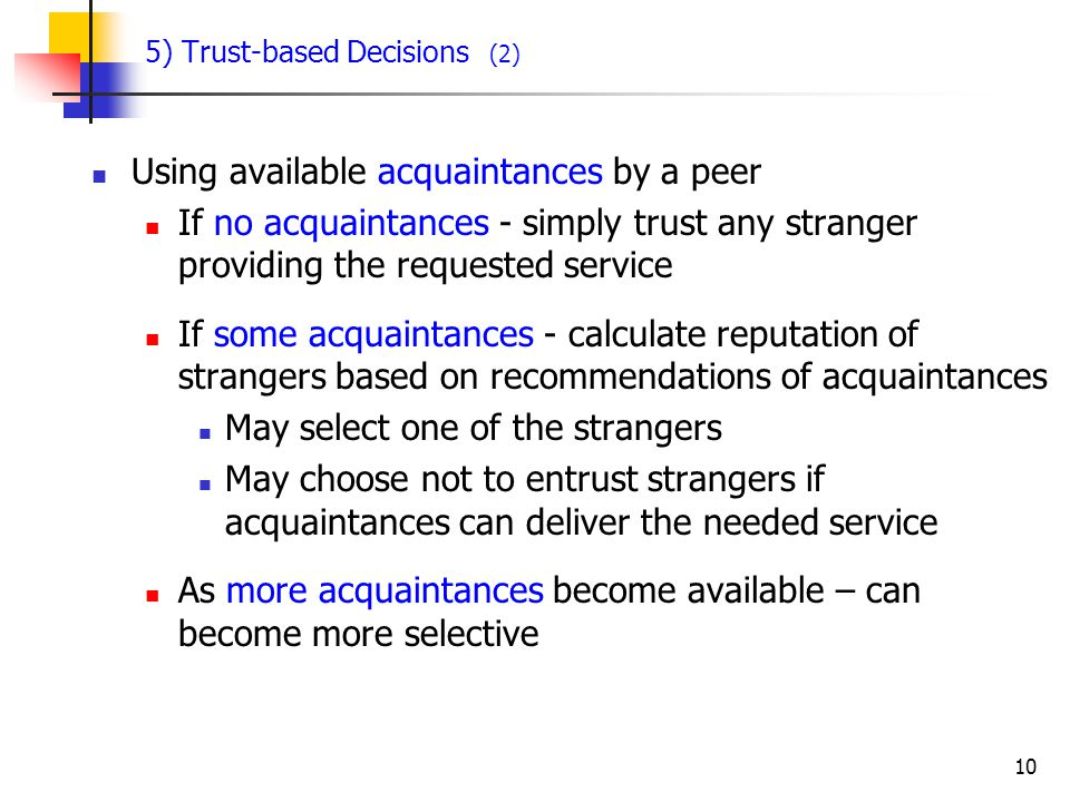 10 5) Trust-based Decisions (2) Using available acquaintances by a peer If no acquaintances - simply trust any stranger providing the requested service If some acquaintances - calculate reputation of strangers based on recommendations of acquaintances May select one of the strangers May choose not to entrust strangers if acquaintances can deliver the needed service As more acquaintances become available – can become more selective
