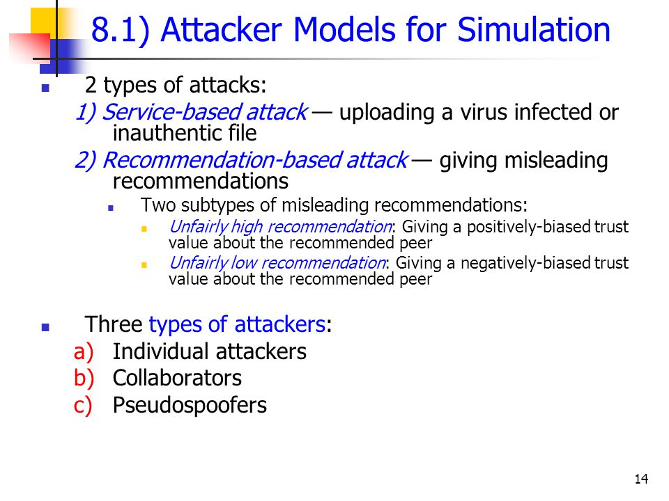 14 8.1) Attacker Models for Simulation 2 types of attacks: 1) Service-based attack — uploading a virus infected or inauthentic file 2) Recommendation-