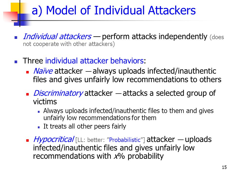 15 a) Model of Individual Attackers Individual attackers — perform attacks independently (does not cooperate with other attackers) Three individual attacker behaviors: Naïve attacker — always uploads infected/inauthentic files and gives unfairly low recommendations to others Discriminatory attacker — attacks a selected group of victims Always uploads infected/inauthentic files to them and gives unfairly low recommendations for them It treats all other peers fairly Hypocritical [LL: better: Probabilistic ] attacker — uploads infected/inauthentic files and gives unfairly low recommendations with x% probability