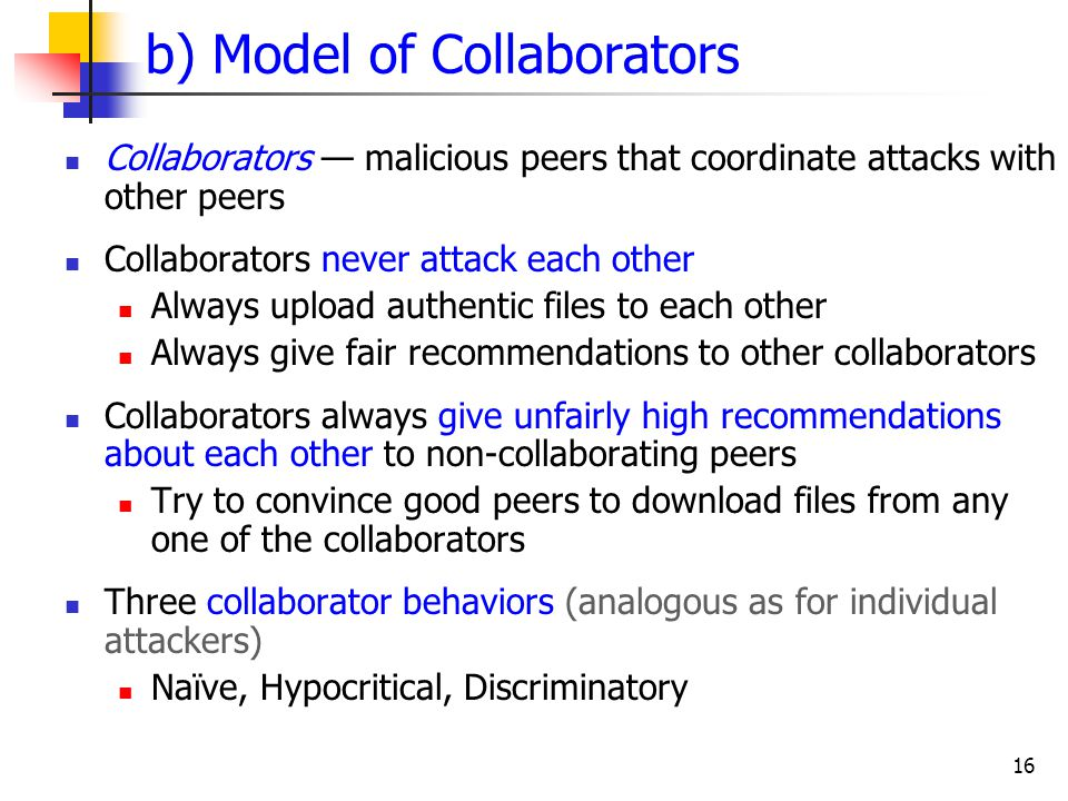 16 b) Model of Collaborators Collaborators — malicious peers that coordinate attacks with other peers Collaborators never attack each other Always upl