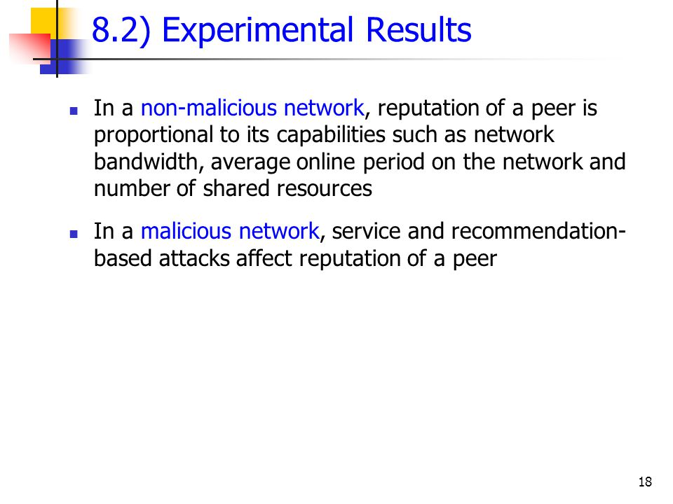 18 8.2) Experimental Results In a non-malicious network, reputation of a peer is proportional to its capabilities such as network bandwidth, average o