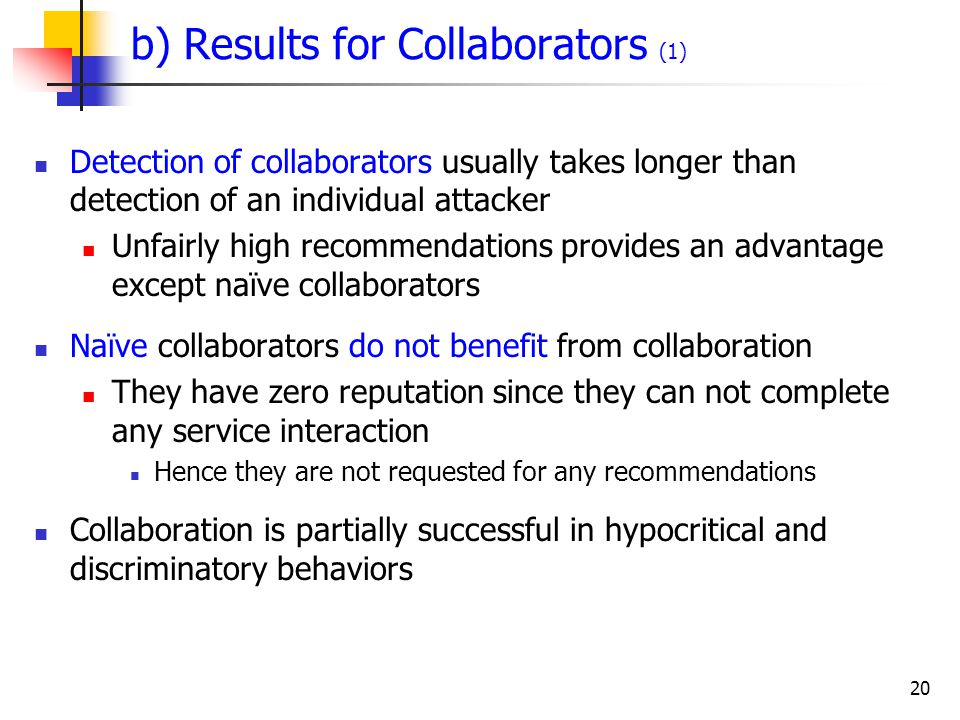 20 b) Results for Collaborators (1) Detection of collaborators usually takes longer than detection of an individual attacker Unfairly high recommendations provides an advantage except naïve collaborators Naïve collaborators do not benefit from collaboration They have zero reputation since they can not complete any service interaction Hence they are not requested for any recommendations Collaboration is partially successful in hypocritical and discriminatory behaviors