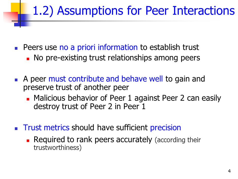 4 1.2) Assumptions for Peer Interactions Peers use no a priori information to establish trust No pre-existing trust relationships among peers A peer m