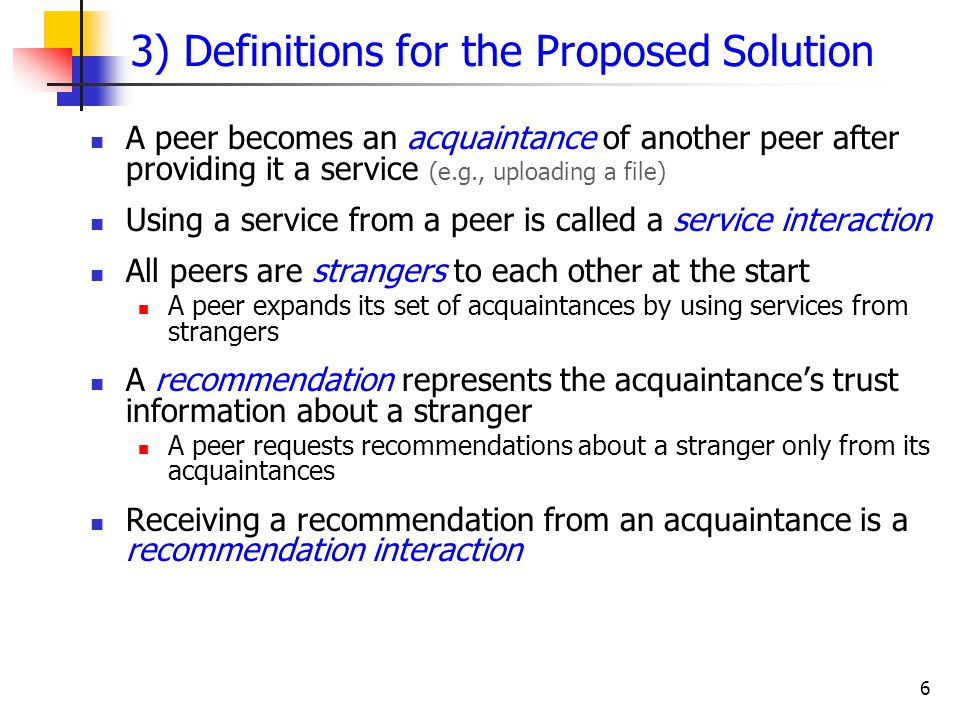 6 3) Definitions for the Proposed Solution A peer becomes an acquaintance of another peer after providing it a service (e.g., uploading a file) Using a service from a peer is called a service interaction All peers are strangers to each other at the start A peer expands its set of acquaintances by using services from strangers A recommendation represents the acquaintance's trust information about a stranger A peer requests recommendations about a stranger only from its acquaintances Receiving a recommendation from an acquaintance is a recommendation interaction