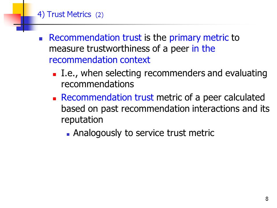 8 4) Trust Metrics (2) Recommendation trust is the primary metric to measure trustworthiness of a peer in the recommendation context I.e., when select