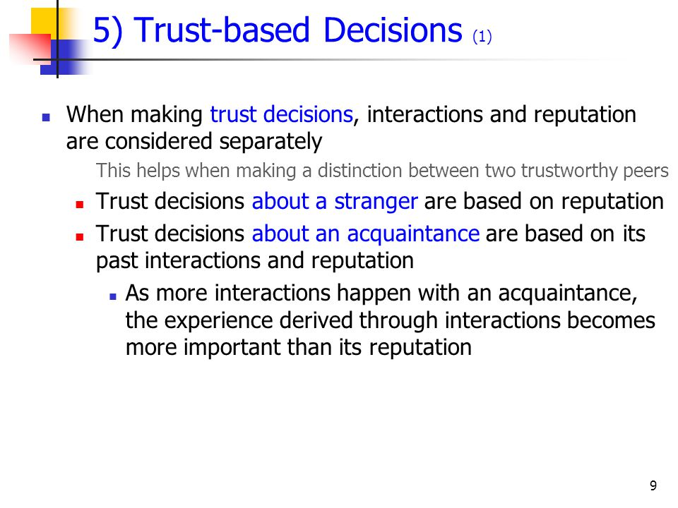 9 5) Trust-based Decisions (1) When making trust decisions, interactions and reputation are considered separately This helps when making a distinction between two trustworthy peers Trust decisions about a stranger are based on reputation Trust decisions about an acquaintance are based on its past interactions and reputation As more interactions happen with an acquaintance, the experience derived through interactions becomes more important than its reputation
