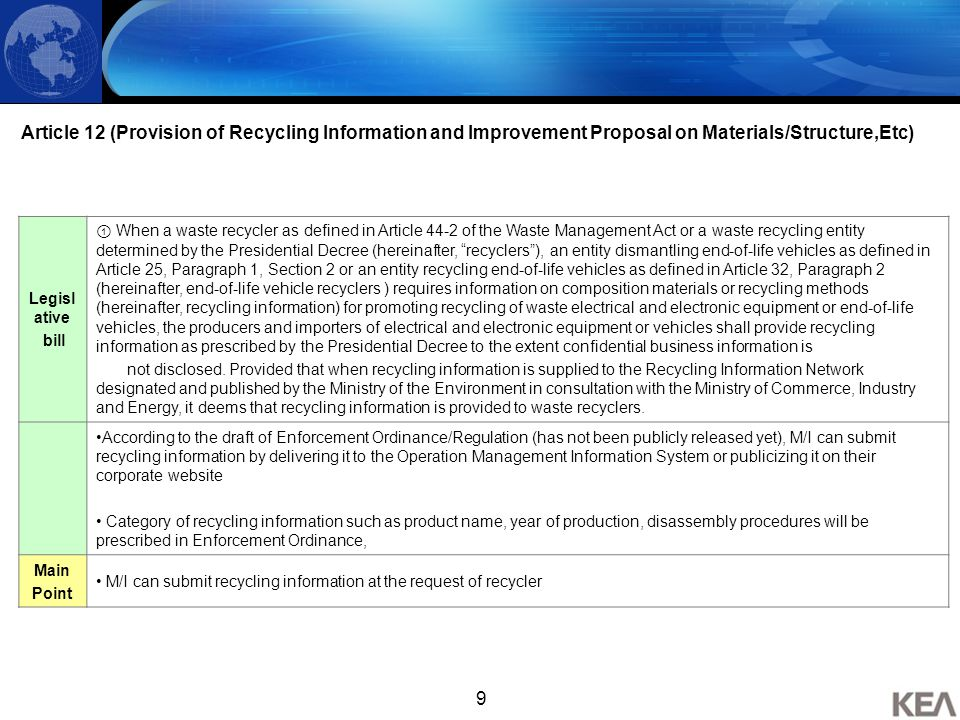 9 Article 12 (Provision of Recycling Information and Improvement Proposal on Materials/Structure,Etc) Legisl ative bill ① When a waste recycler as defined in Article 44-2 of the Waste Management Act or a waste recycling entity determined by the Presidential Decree (hereinafter, recyclers ), an entity dismantling end-of-life vehicles as defined in Article 25, Paragraph 1, Section 2 or an entity recycling end-of-life vehicles as defined in Article 32, Paragraph 2 (hereinafter, end-of-life vehicle recyclers ) requires information on composition materials or recycling methods (hereinafter, recycling information) for promoting recycling of waste electrical and electronic equipment or end-of-life vehicles, the producers and importers of electrical and electronic equipment or vehicles shall provide recycling information as prescribed by the Presidential Decree to the extent confidential business information is not disclosed.