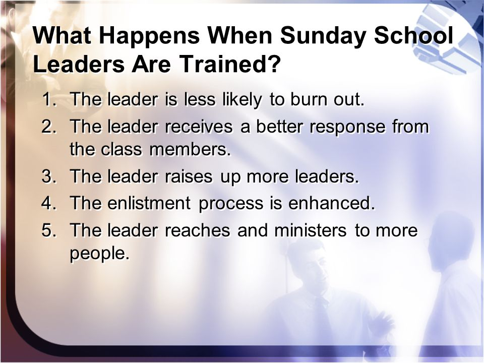What Happens When Sunday School Leaders Are Trained? 1.The leader is less likely to burn out. 2.The leader receives a better response from the class m