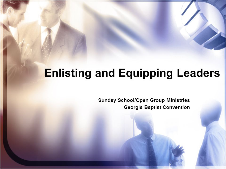 Enlisting and Equipping Leaders Sunday School/Open Group Ministries Georgia Baptist Convention Sunday School/Open Group Ministries Georgia Baptist Con