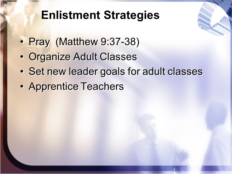 Enlistment Strategies Pray (Matthew 9:37-38) Organize Adult Classes Set new leader goals for adult classes Apprentice Teachers Pray (Matthew 9:37-38)