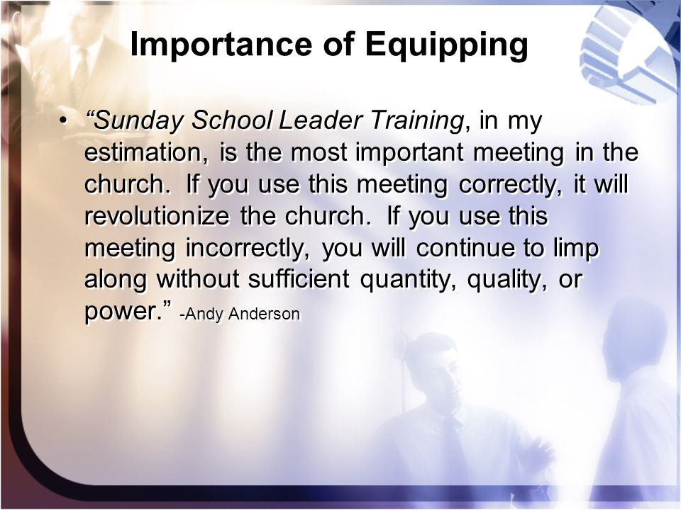"Importance of Equipping ""Sunday School Leader Training, in my estimation, is the most important meeting in the church. If you use this meeting correct"