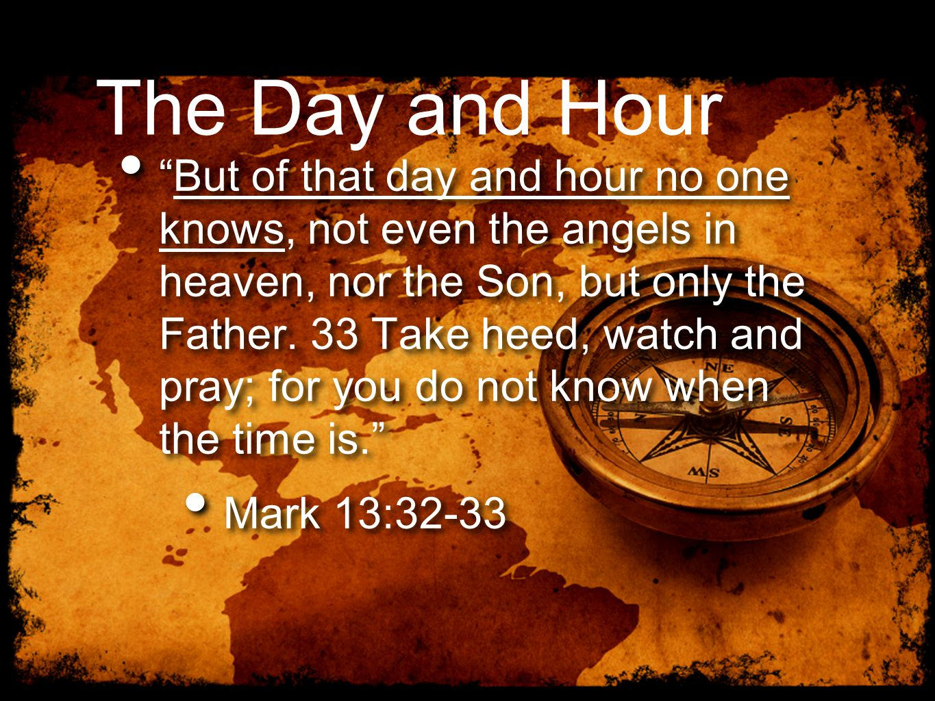 The Day and Hour But of that day and hour no one knows, not even the angels in heaven, nor the Son, but only the Father.