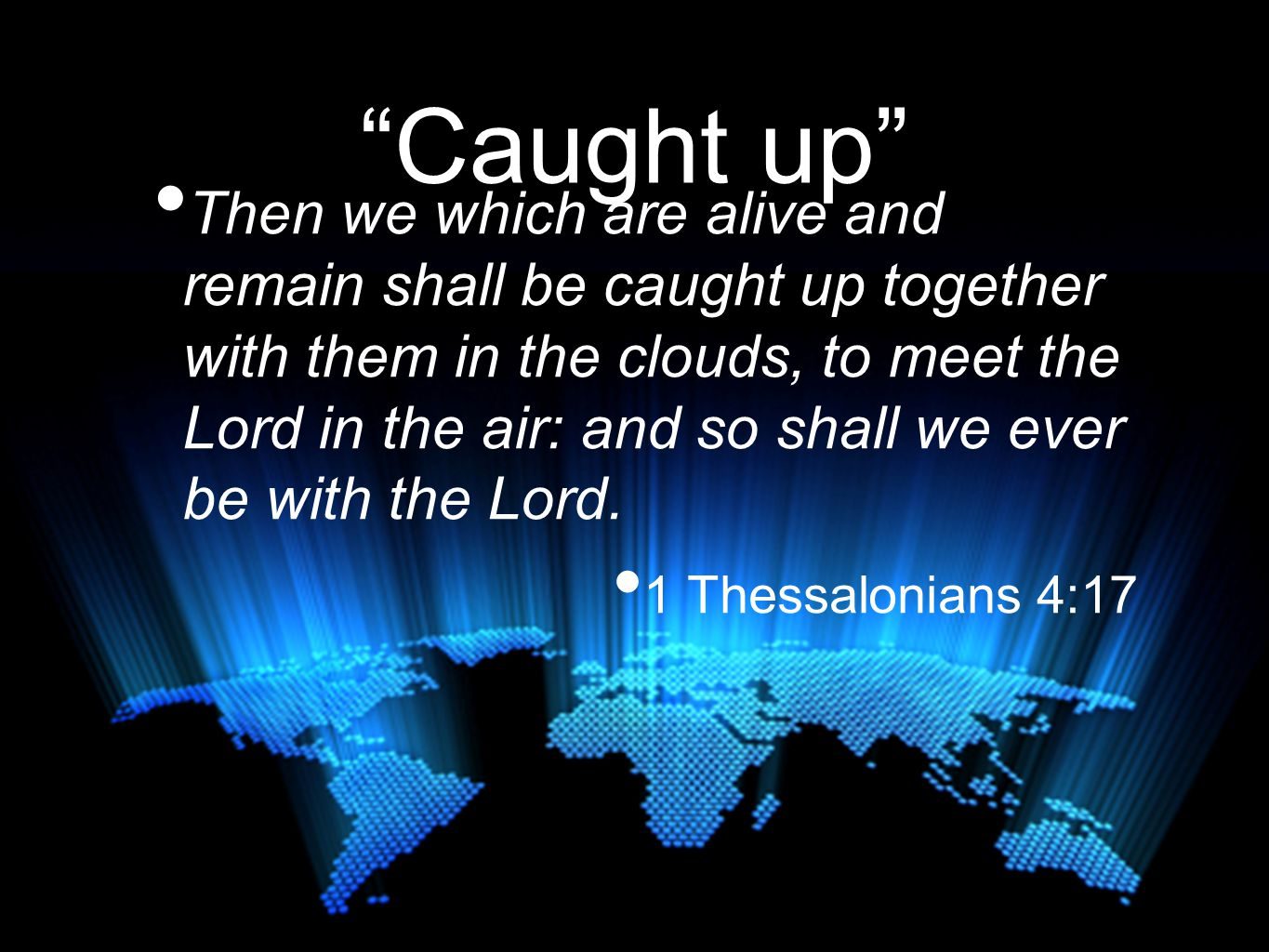 Caught up Then we which are alive and remain shall be caught up together with them in the clouds, to meet the Lord in the air: and so shall we ever be with the Lord.
