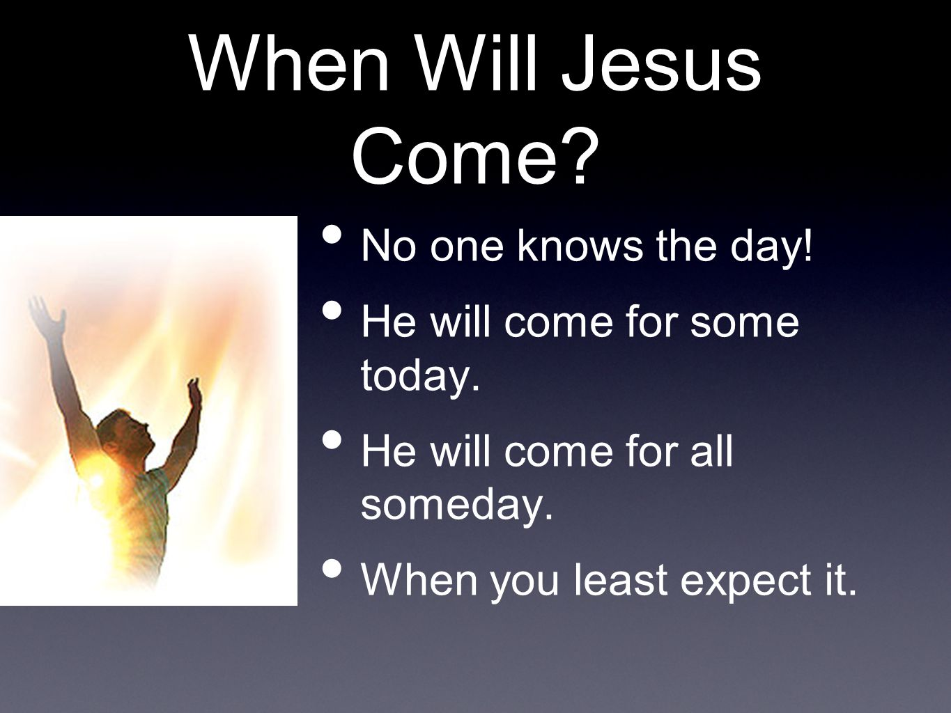When Will Jesus Come. No one knows the day. He will come for some today.