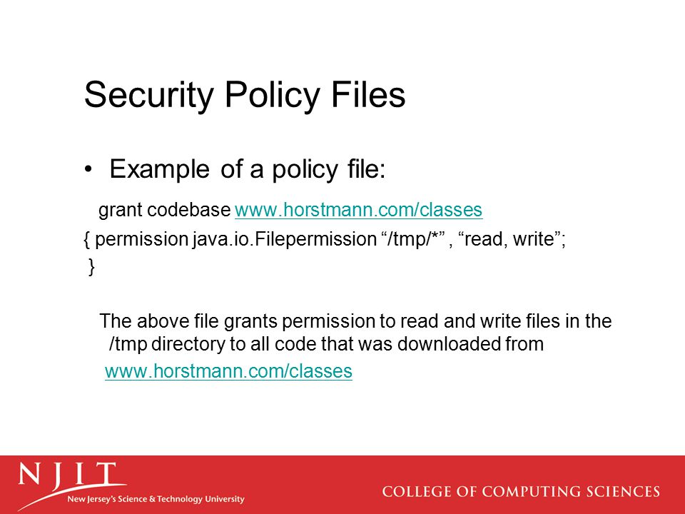 Security Policy Files Example of a policy file: grant codebase www.horstmann.com/classeswww.horstmann.com/classes { permission java.io.Filepermission /tmp/* , read, write ; } The above file grants permission to read and write files in the /tmp directory to all code that was downloaded from www.horstmann.com/classes