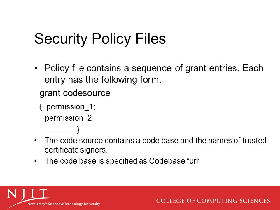 Security Policy Files Policy file contains a sequence of grant entries. Each entry has the following form. grant codesource { permission_1; permission