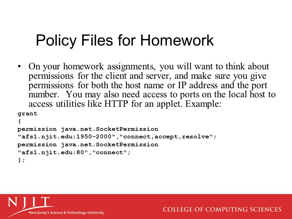 Policy Files for Homework On your homework assignments, you will want to think about permissions for the client and server, and make sure you give permissions for both the host name or IP address and the port number.