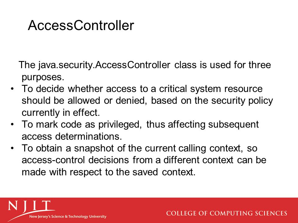 AccessController The java.security.AccessController class is used for three purposes. To decide whether access to a critical system resource should be