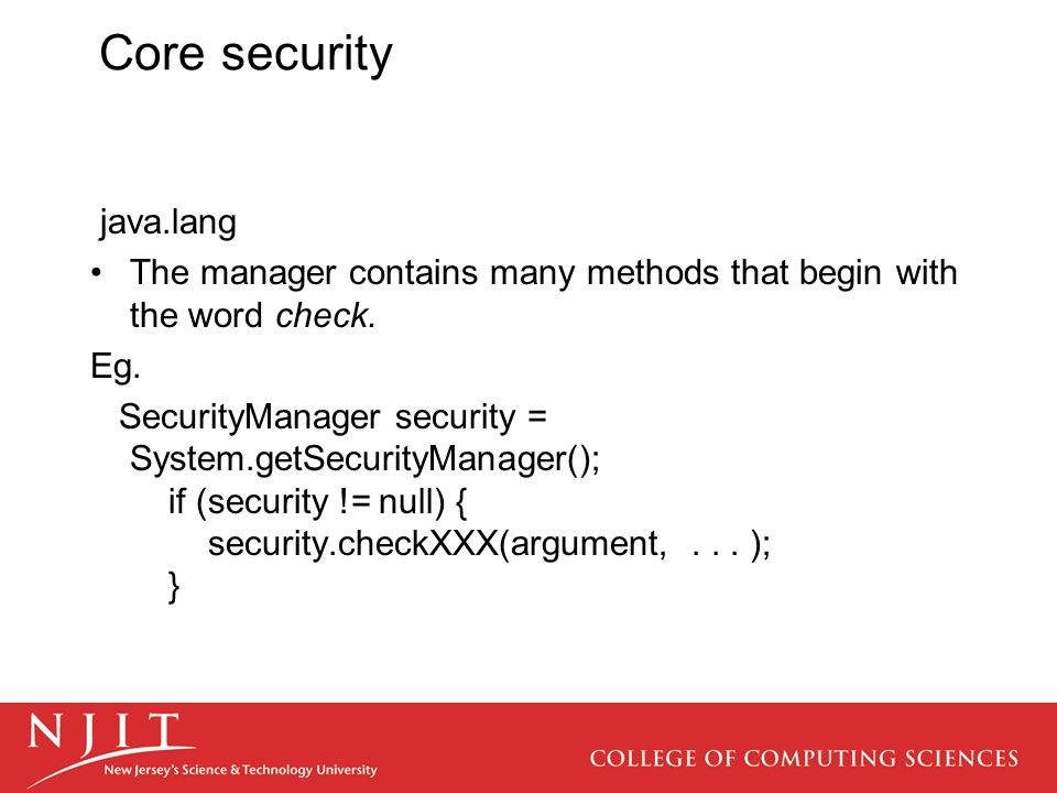 Core security java.lang The manager contains many methods that begin with the word check. Eg. SecurityManager security = System.getSecurityManager();