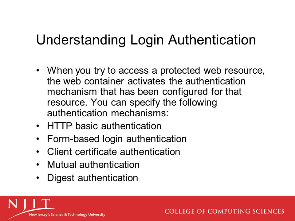 Understanding Login Authentication When you try to access a protected web resource, the web container activates the authentication mechanism that has been configured for that resource.