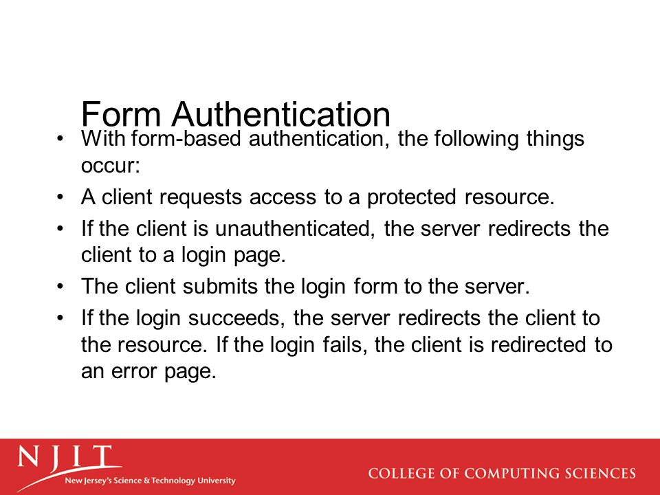 With form-based authentication, the following things occur: A client requests access to a protected resource. If the client is unauthenticated, the se