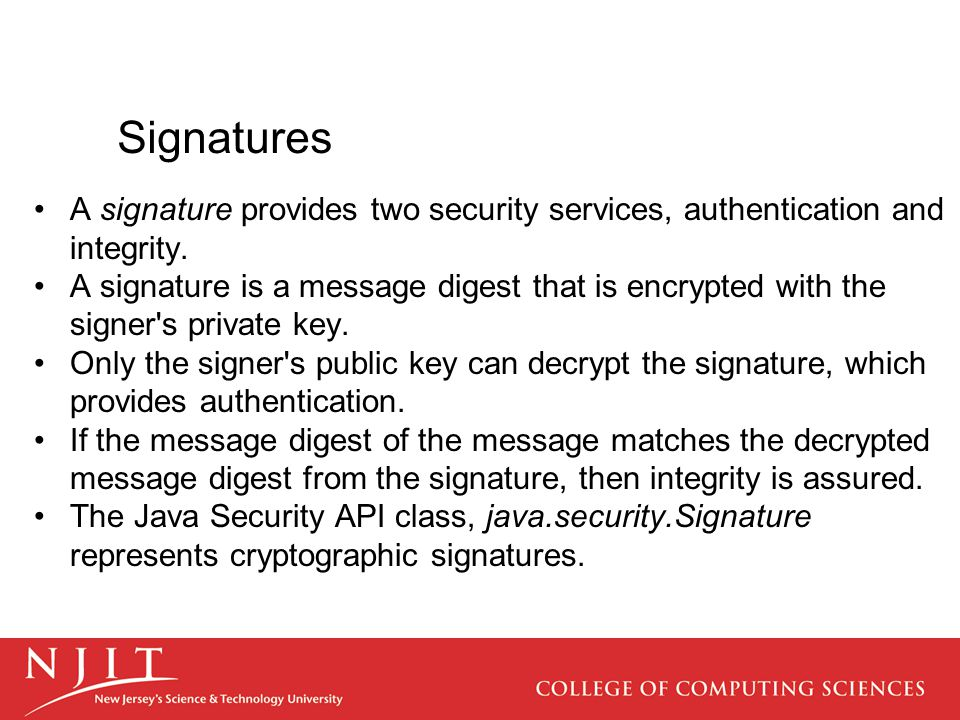 Signatures A signature provides two security services, authentication and integrity. A signature is a message digest that is encrypted with the signer