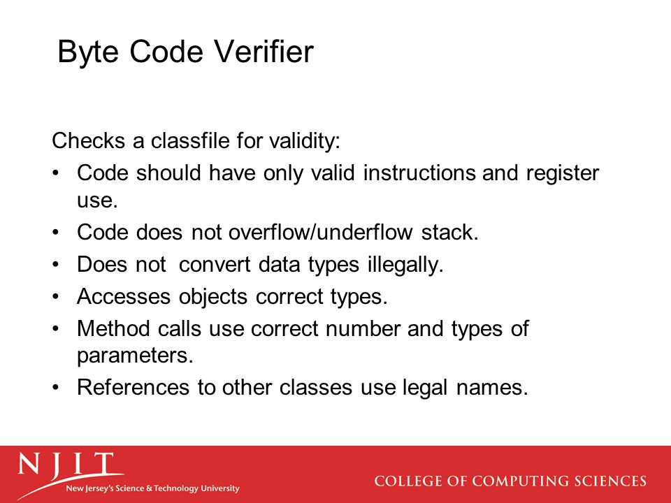 Byte Code Verifier Checks a classfile for validity: Code should have only valid instructions and register use. Code does not overflow/underflow stack.