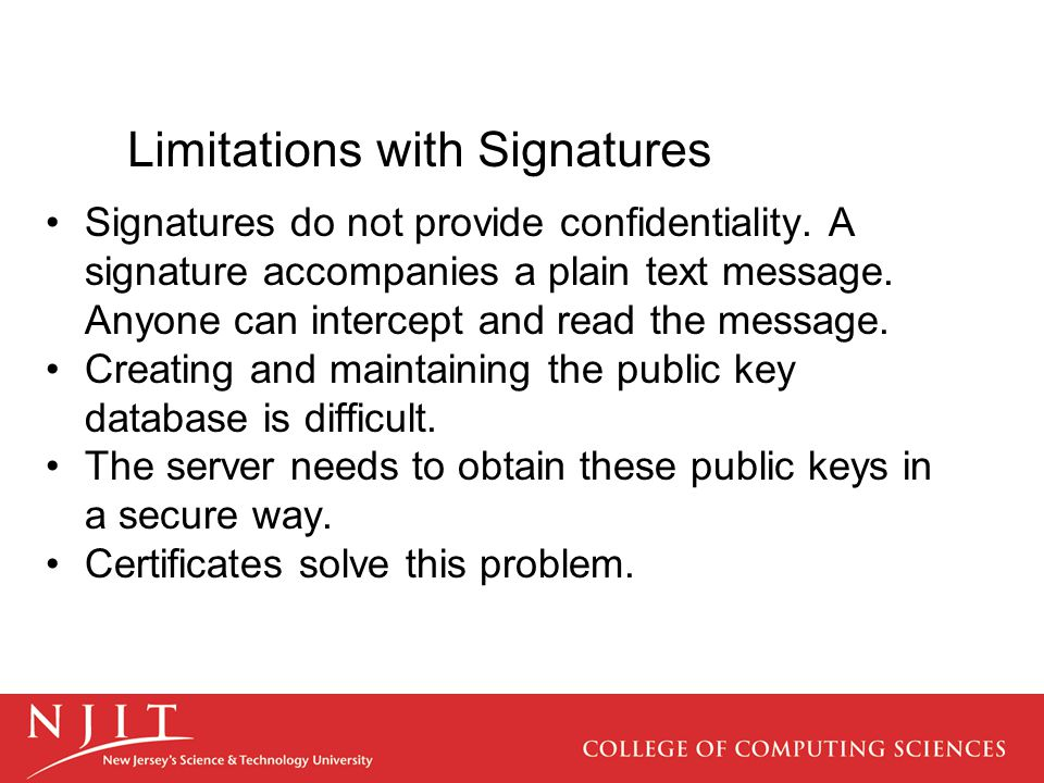 Limitations with Signatures Signatures do not provide confidentiality. A signature accompanies a plain text message. Anyone can intercept and read the