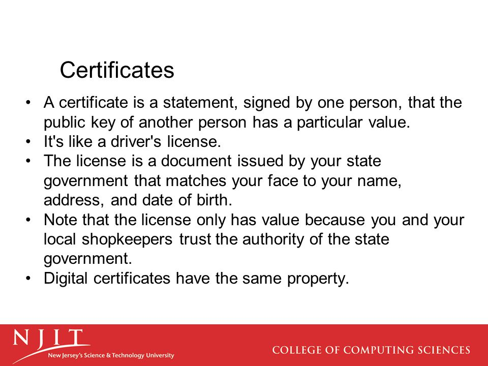 Certificates A certificate is a statement, signed by one person, that the public key of another person has a particular value.