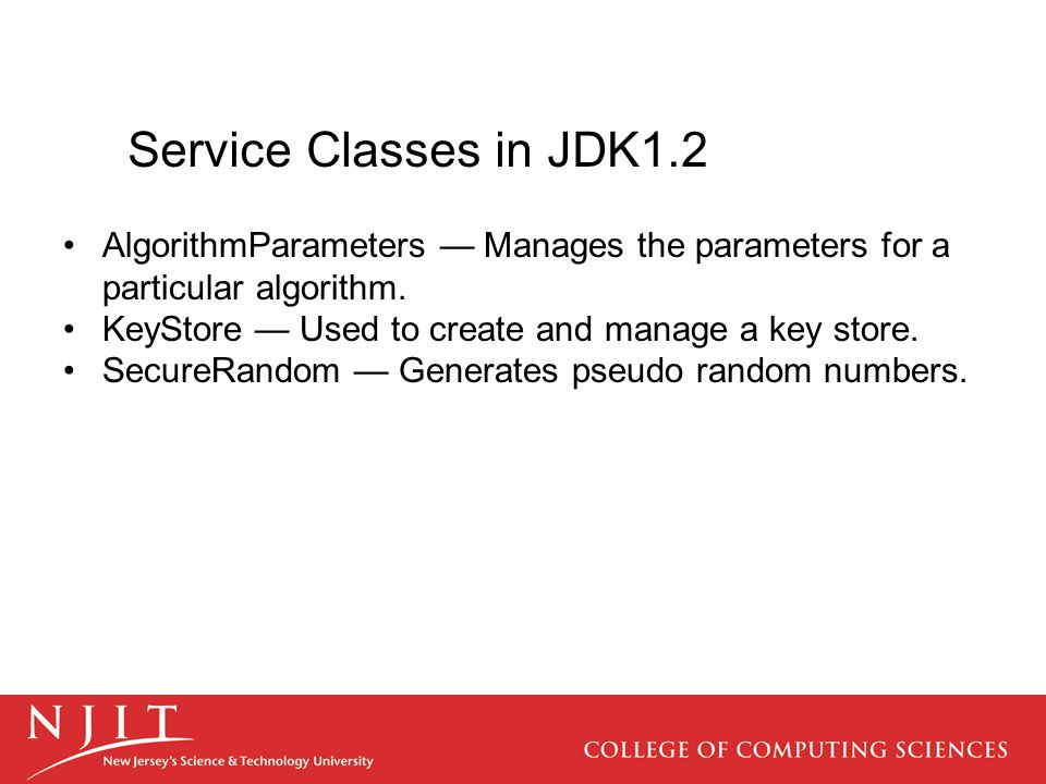 Service Classes in JDK1.2 AlgorithmParameters — Manages the parameters for a particular algorithm. KeyStore — Used to create and manage a key store. S