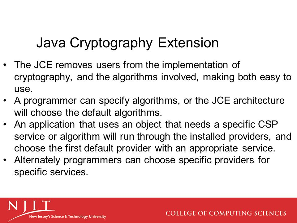 Java Cryptography Extension The JCE removes users from the implementation of cryptography, and the algorithms involved, making both easy to use. A pro