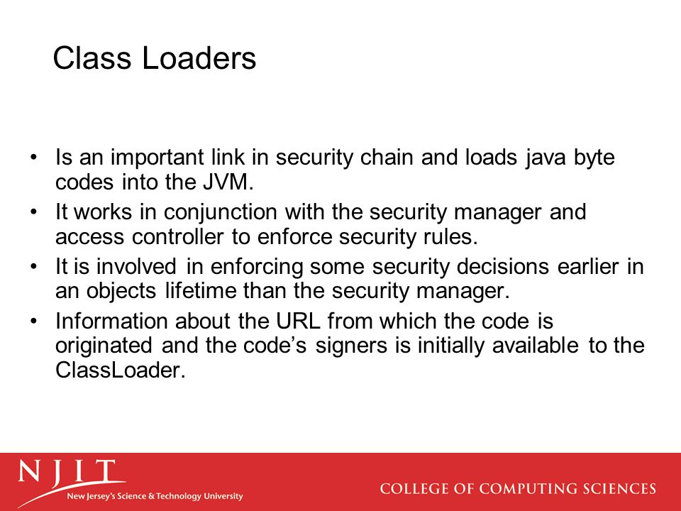 Class Loaders Customized ClassLoader or a subclass from java.security.SecureClassLoader provides security features beyond the standard Java2 security model.