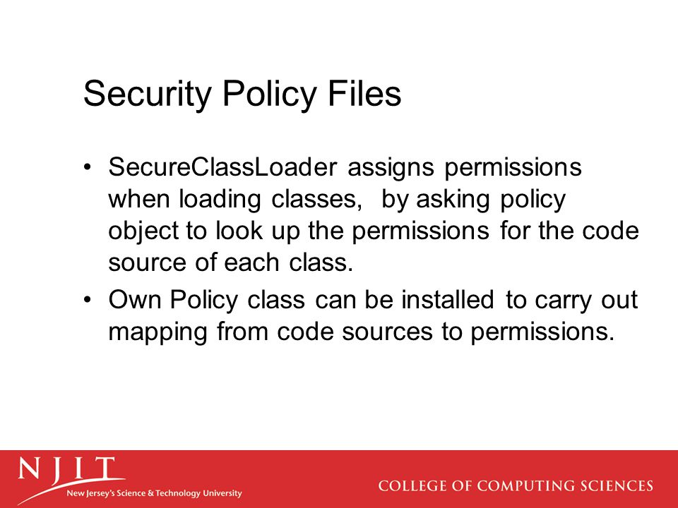 Security Policy Files SecureClassLoader assigns permissions when loading classes, by asking policy object to look up the permissions for the code sour