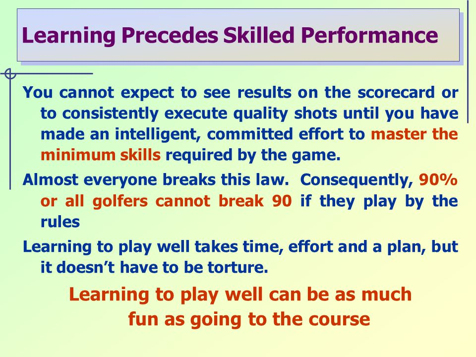Learning Precedes Skilled Performance You cannot expect to see results on the scorecard or to consistently execute quality shots until you have made an intelligent, committed effort to master the minimum skills required by the game.