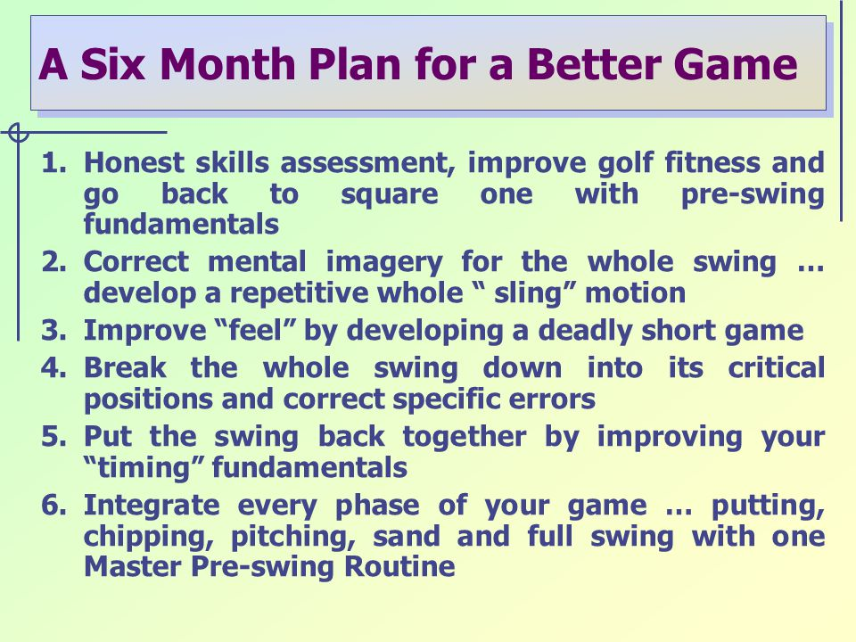 A Six Month Plan for a Better Game 1.Honest skills assessment, improve golf fitness and go back to square one with pre-swing fundamentals 2.Correct mental imagery for the whole swing … develop a repetitive whole sling motion 3.Improve feel by developing a deadly short game 4.Break the whole swing down into its critical positions and correct specific errors 5.Put the swing back together by improving your timing fundamentals 6.Integrate every phase of your game … putting, chipping, pitching, sand and full swing with one Master Pre-swing Routine