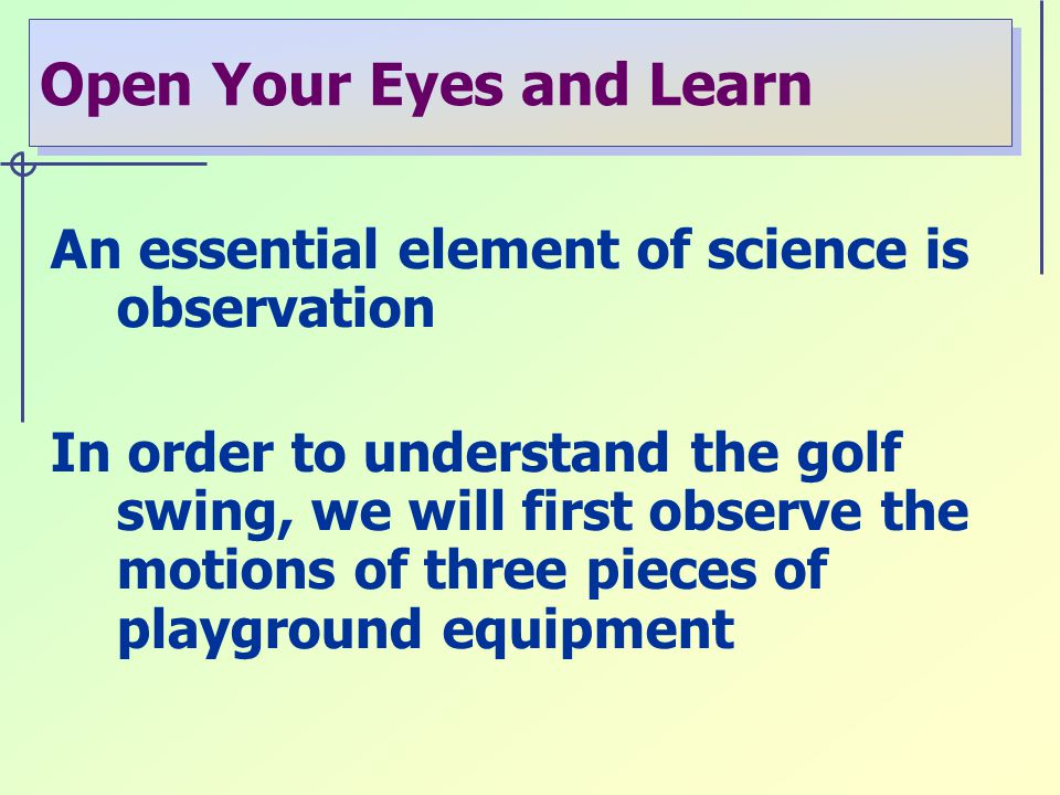 Open Your Eyes and Learn An essential element of science is observation In order to understand the golf swing, we will first observe the motions of three pieces of playground equipment