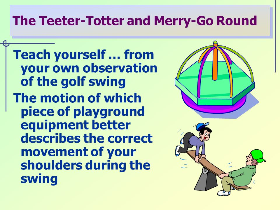 The Teeter-Totter and Merry-Go Round Teach yourself … from your own observation of the golf swing The motion of which piece of playground equipment better describes the correct movement of your shoulders during the swing