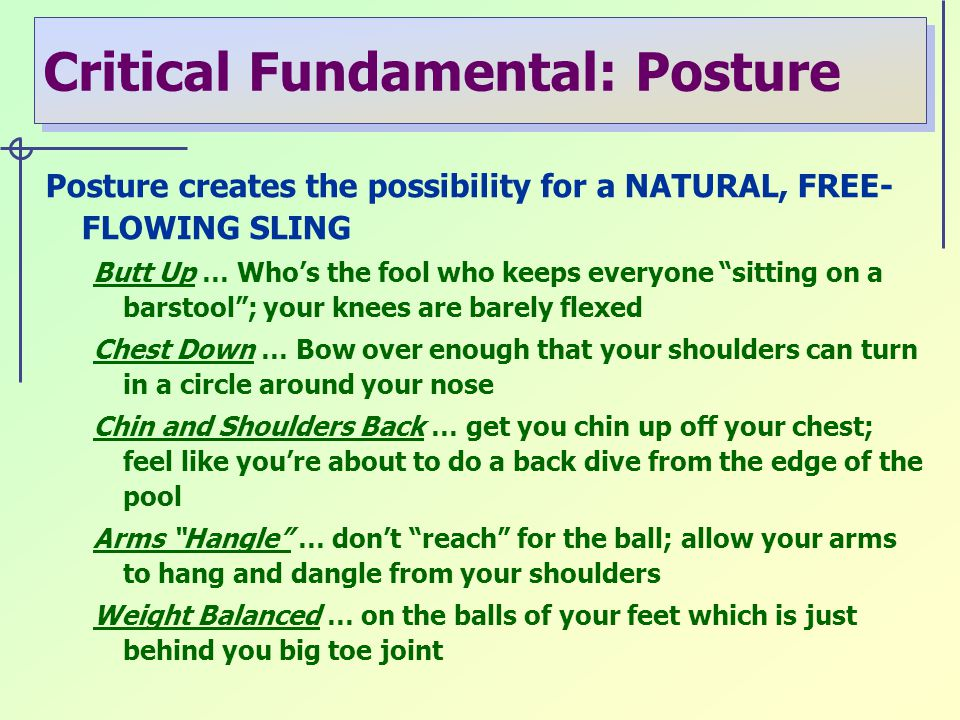 Critical Fundamental: Posture Posture creates the possibility for a NATURAL, FREE- FLOWING SLING Butt Up … Who's the fool who keeps everyone sitting on a barstool ; your knees are barely flexed Chest Down … Bow over enough that your shoulders can turn in a circle around your nose Chin and Shoulders Back … get you chin up off your chest; feel like you're about to do a back dive from the edge of the pool Arms Hangle … don't reach for the ball; allow your arms to hang and dangle from your shoulders Weight Balanced … on the balls of your feet which is just behind you big toe joint
