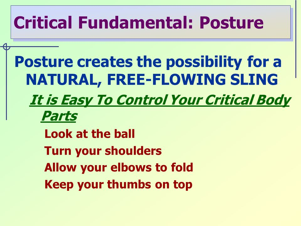 Critical Fundamental: Posture Posture creates the possibility for a NATURAL, FREE-FLOWING SLING It is Easy To Control Your Critical Body Parts Look at the ball Turn your shoulders Allow your elbows to fold Keep your thumbs on top