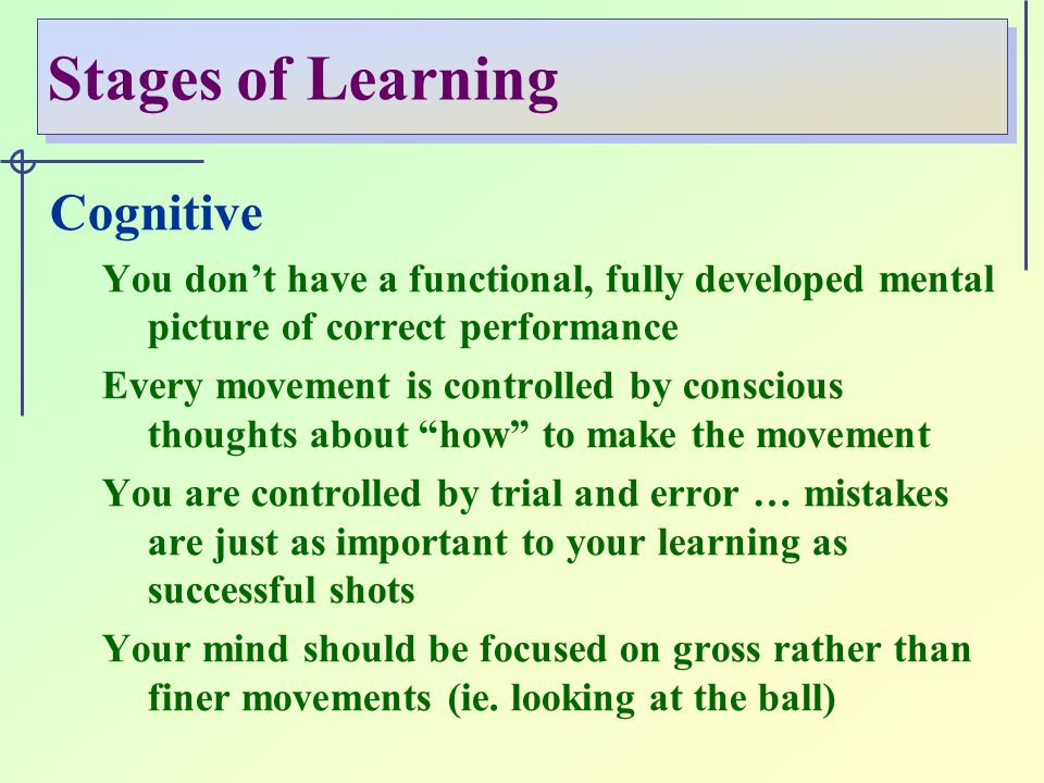 Stages of Learning Cognitive You don't have a functional, fully developed mental picture of correct performance Every movement is controlled by conscious thoughts about how to make the movement You are controlled by trial and error … mistakes are just as important to your learning as successful shots Your mind should be focused on gross rather than finer movements (ie.