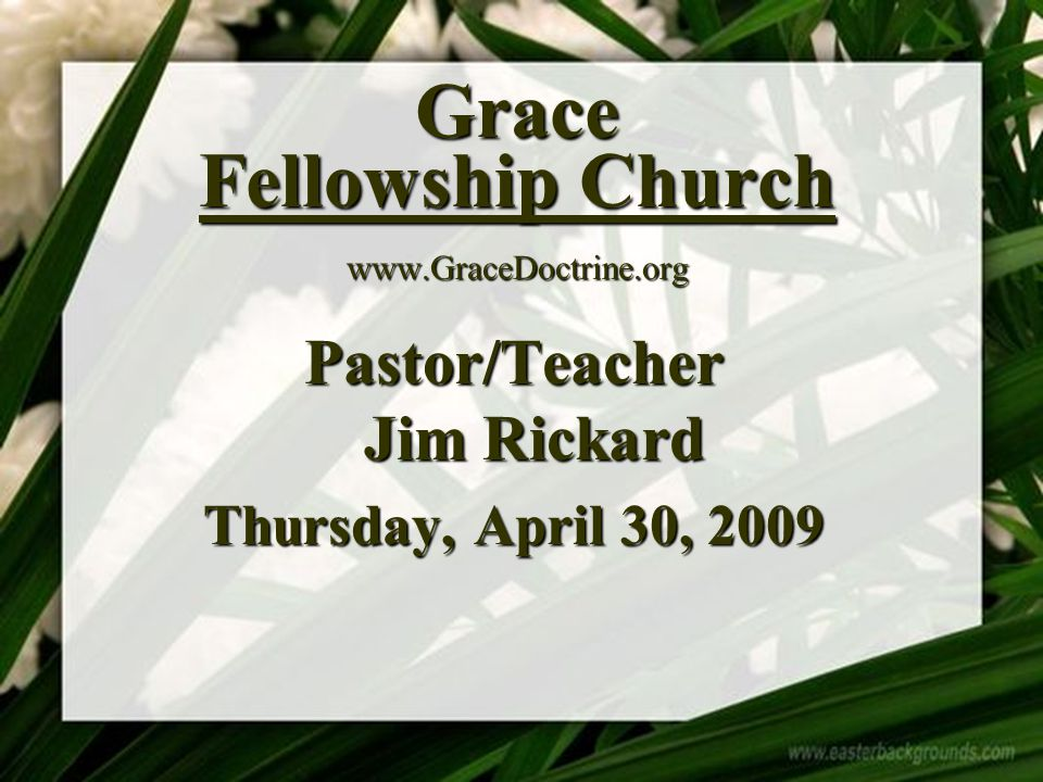 Grace Fellowship Church www.GraceDoctrine.org Pastor/Teacher Jim Rickard Thursday, April 30, 2009