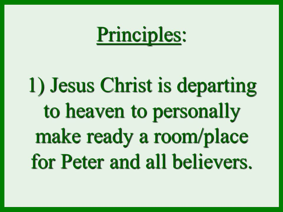 Principles: 1) Jesus Christ is departing to heaven to personally make ready a room/place for Peter and all believers.