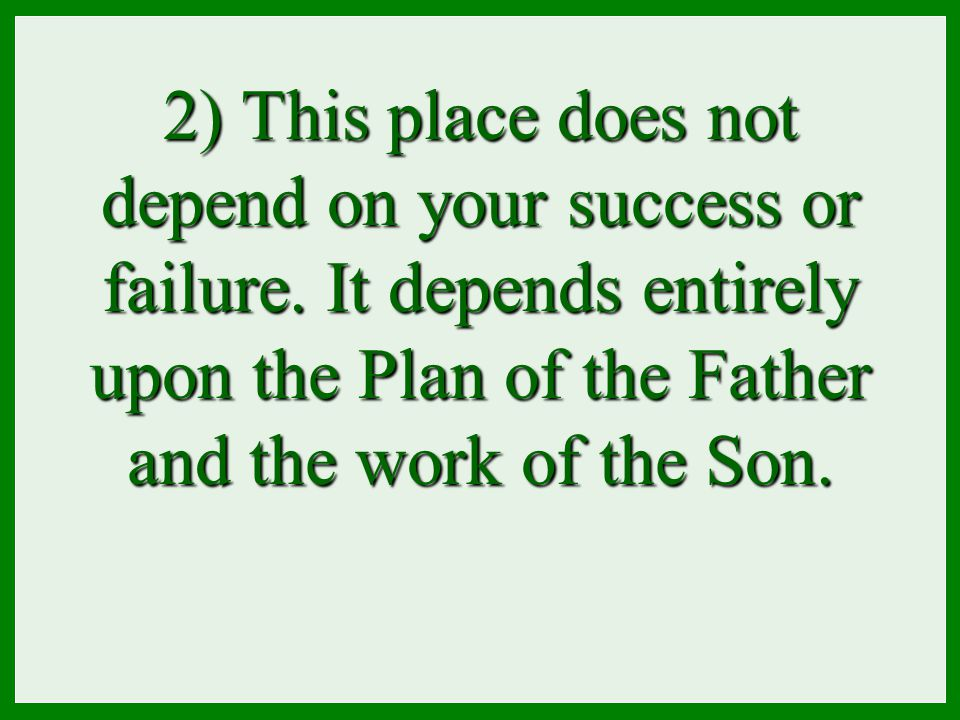 2) This place does not depend on your success or failure. It depends entirely upon the Plan of the Father and the work of the Son.