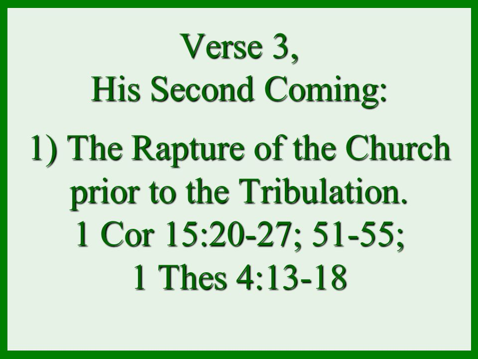 Verse 3, His Second Coming: 1) The Rapture of the Church prior to the Tribulation. 1 Cor 15:20-27; 51-55; 1 Thes 4:13-18