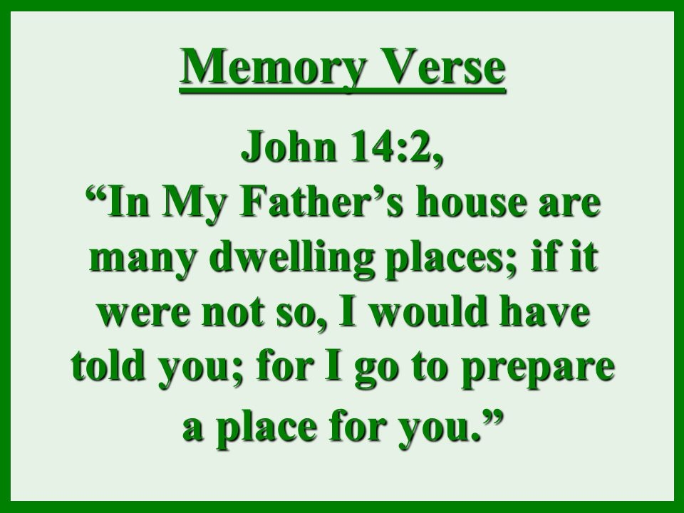 "Memory Verse John 14:2, ""In My Father's house are many dwelling places; if it were not so, I would have told you; for I go to prepare a place for you."