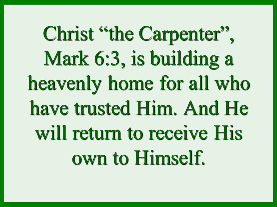 "Christ ""the Carpenter"", Mark 6:3, is building a heavenly home for all who have trusted Him. And He will return to receive His own to Himself."