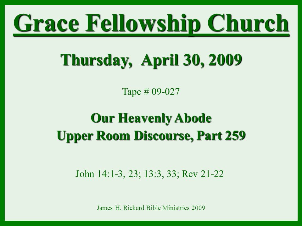 Grace Fellowship Church Thursday, April 30, 2009 Our Heavenly Abode Tape # 09-027 Our Heavenly Abode Upper Room Discourse, Part 259 John 14:1-3, 23; 1