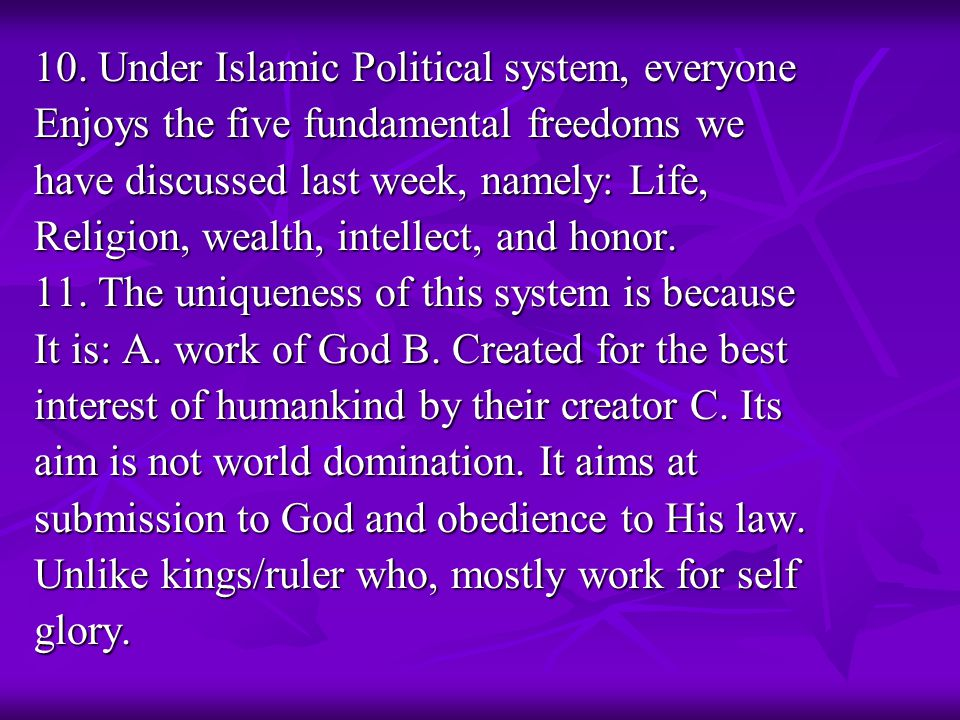 10. Under Islamic Political system, everyone Enjoys the five fundamental freedoms we have discussed last week, namely: Life, Religion, wealth, intelle