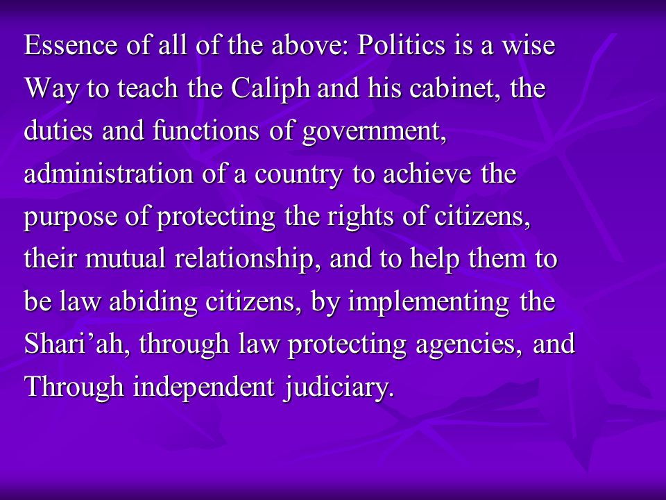 Essence of all of the above: Politics is a wise Way to teach the Caliph and his cabinet, the duties and functions of government, administration of a c